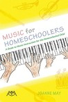 Music For Homeschoolers: A Guide To Music Instruction For The Homeschooled Child