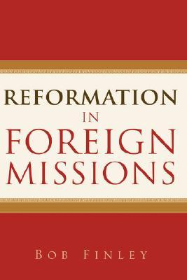 Reformation In Foreign Missions by Bob Finley