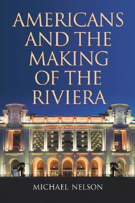Americans and the Making of the Riviera by Michael Nelson