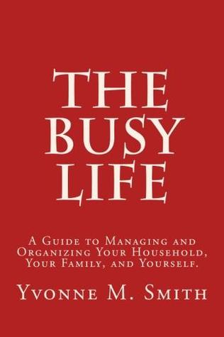 The Busy Life: A Guide to Managing and Organizing Your Household, Your Family, and Yourself.