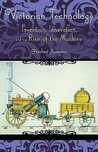 Victorian Technology: Invention, Innovation, and the Rise of the Machine