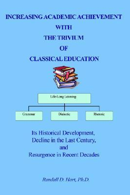 Increasing Academic Achievement with the Trivium of Classical Education: Its Historical Development, Decline in the Last Century, and Resurgence in Re