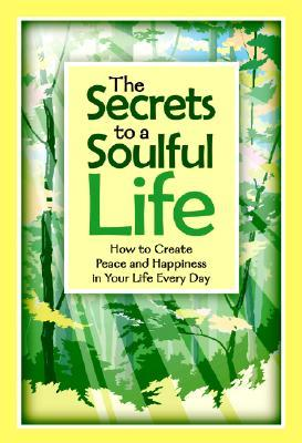 The Secrets to a Soulful Life: How to Create Peace and Happiness in Your Life Every Day