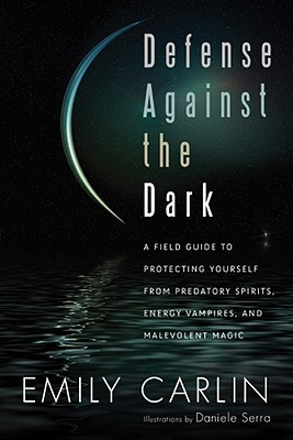 Defense Against the Dark: A Field Guide to Protecting Yourself from Predatory Spirits, Energy Vampires and Malevolent Magick