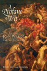 A Profane Wit: The Life of John Wilmot, Earl of Rochester