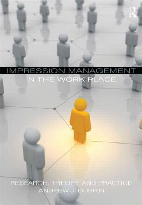 Impression Management in the Workplace: Research, Theory, and Practice