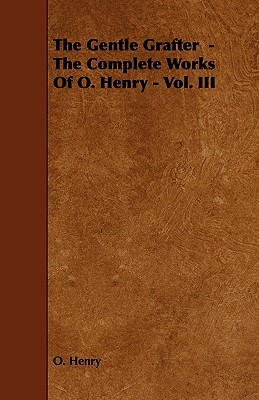 The Gentle Grafter - The Complete Works of O. Henry - Vol. III by O. Henry