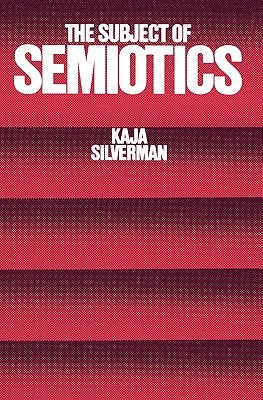 The Subject of Semiotics by Kaja Silverman