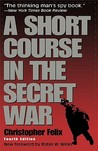 A Short Course in the Secret War by Christopher Felix