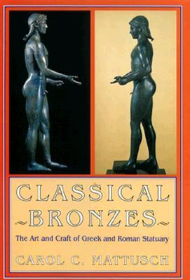 Classical Bronzes: The Art And Craft Of Greek And Roman Statuary