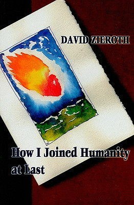 How I Joined Humanity at Last by David Zieroth