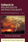 Catharsis in Regression Hypnotherapy, Volume II: Transcripts of Transformation: The Regression Therapy Training Guide