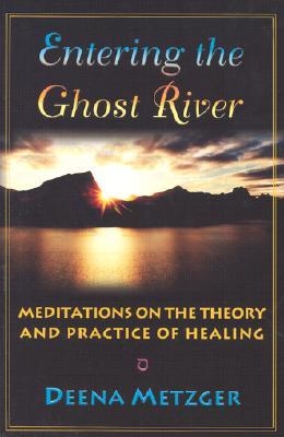 Entering the Ghost River: Meditations on the Theory and Practice of Healing