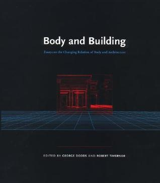 Body and Building: Essays on the Changing Relation of Body and Architecture: Essays on the Changing Relation Relation of Body and Architecture