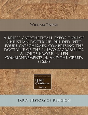 A   Briefe Catecheticall Exposition of Christian Doctrine Diuided Into Foure Catechismes, Comprizing the Doctrine of the 1. Two Sacraments. 2. Lords P