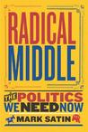Radical Middle: The Politics We Need Now