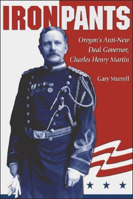Iron Pants: Oregon's Anti-New Deal Governor, Charles Henry Martin