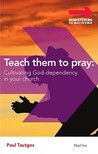 Teach Them to Pray: Cultivating God-Dependency in Your Church