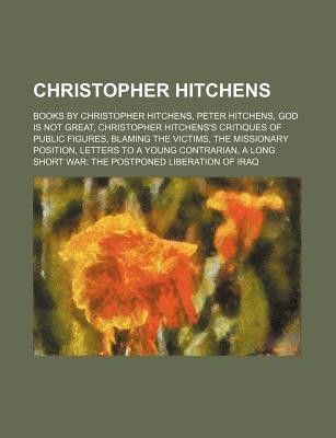Christopher Hitchens: Books by Christopher Hitchens, Peter Hitchens, God Is Not Great, Christopher Hitchens's Critiques of Public Figures