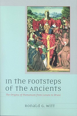 In the Footsteps of the Ancients: The Origins of Humanism from Lovato to Bruni