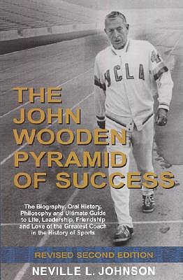 The John Wooden Pyramid of Success: The Authorized Biography, Philosophy and Ultimate Guide to Life, Leadership, Friendship and Love of the Greatest Coach in the History of Sports
