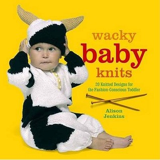 Wacky Baby Knits: 20 Knitted Designs For The Fashion Conscious Toddler