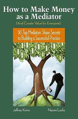 How to Make Money as a Mediator (and Create Value for Everyone): 30 Top Mediators Share Secrets to Building a Successful Practice
