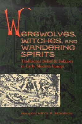 Werewolves, Witches, and Wandering Spirits: Traditional Belief & Folklore in Early Modern Europe (Sixteenth Century Essays & Studies, V. 62)