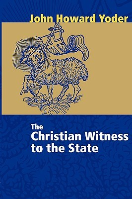 The Christian Witness to the State by John Howard Yoder