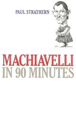 Machiavelli in 90 Minutes (Philosophers in 90 Minutes)