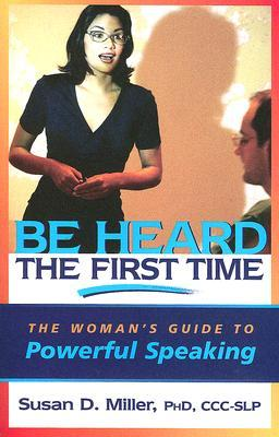Be Heard the First Time: The Woman's Guide to Powerful Speaking