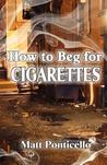 How to Beg for Cigarettes by Matt Ponticello