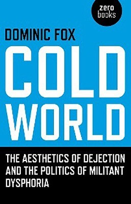 Cold World: The Aesthetics of Dejection and the Politics of Militant Dysphoria