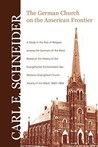 The German Church on the American Frontier: A Study in the Rise of Religion Among the Germans of the West, Based on the History of the Evangelischer Kirchenverein Des Westens (Evangelical Church Society of the West), 1840-1866