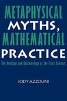 Metaphysical Myths, Mathematical Practice: The Ontology and Epistemology of the Exact Sciences