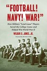 Football! Navy! War!: How Military Lend-Lease Players Saved the College Game and Helped Win World War II