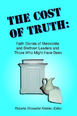 The Cost of Truth: Faith Stories of Mennonite and Brethren Leaders and Those Who Might Have Been