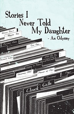 Stories I Never Told My Daughter by Chuck Galle