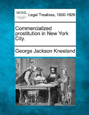 Commercialized Prostitution in New York City. by George Jackson Kneeland