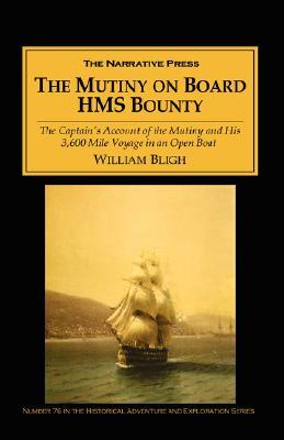 The Mutiny on Board H.M.S. Bounty: The Captain's Account of the Mutiny and His 3,600 Mile Voyage in an Open Boat
