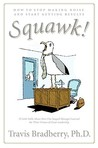 Squawk!: How to Stop Making Noise and Start Getting Results