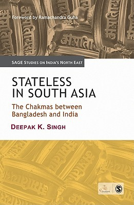 Stateless In South Asia: The Chakmas Between Bangladesh And India (Sage Studies On India's North East)