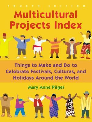 Multicultural Projects Index: Things to Make and Do to Celebrate Festivals, Cultures, and Holidays Around the World, 4th Edition