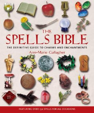 The Spells Bible: The Definitive Guide to Charms and Enchantments