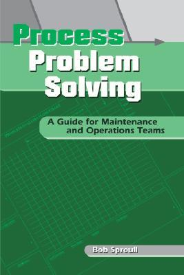 Process Problem Solving: A Guide for Maintenance and Operations Teams