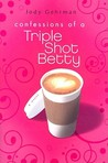 Confessions of a Triple Shot Betty (Triple Shot Bettys, #1)