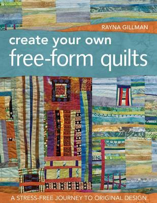 Create Your Own Free-Form Quilts by Rayna Gillman