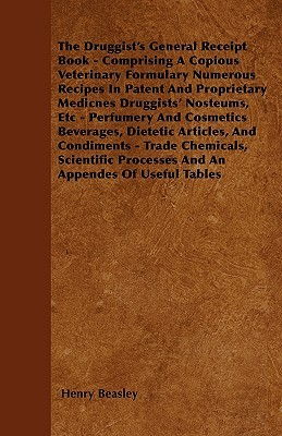 The Druggist's General Receipt Book - Comprising a Copious Veterinary Formulary Numerous Recipes in Patent and Proprietary Medicnes Druggists' Nosteums, Etc - Perfumery and Cosmetics Beverages, Dietetic Articles, and Condiments - Trade Chemicals, Scien...