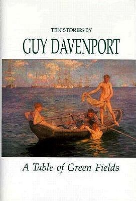 A Table of Green Fields by Guy Davenport