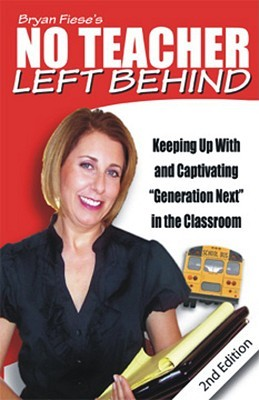 """Bryan Fiese's No Teacher Left Behind: Keeping Up with and Captivating """"Generation Next"""" in the Classroom"""